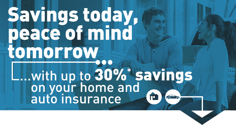 Savings today, peace of mind tomorrow… with up to 30%* savings on your home & auto insurance.